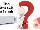 Cách tính công suất máy lạnh phù hợp với không gian lắp đặt